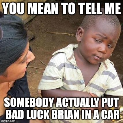 Third World Skeptical Kid Meme | YOU MEAN TO TELL ME SOMEBODY ACTUALLY PUT BAD LUCK BRIAN IN A CAR | image tagged in memes,third world skeptical kid | made w/ Imgflip meme maker