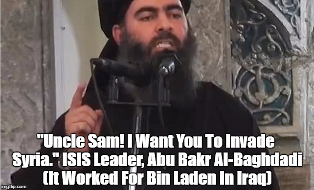 """Uncle Sam! I Want You To Invade Syria."" ISIS Leader, Abu Bakr Al-Baghdadi (It Worked For Bin Laden In Iraq) 