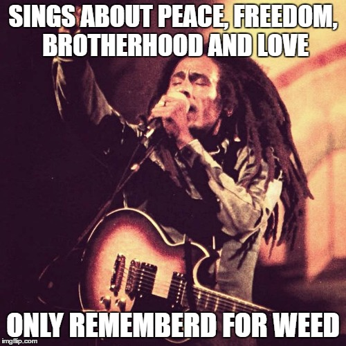 Legends never die |  SINGS ABOUT PEACE, FREEDOM, BROTHERHOOD AND LOVE; ONLY REMEMBERD FOR WEED | image tagged in bob marley,weed | made w/ Imgflip meme maker