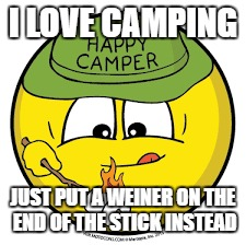 I LOVE CAMPING JUST PUT A WEINER ON THE END OF THE STICK INSTEAD | made w/ Imgflip meme maker