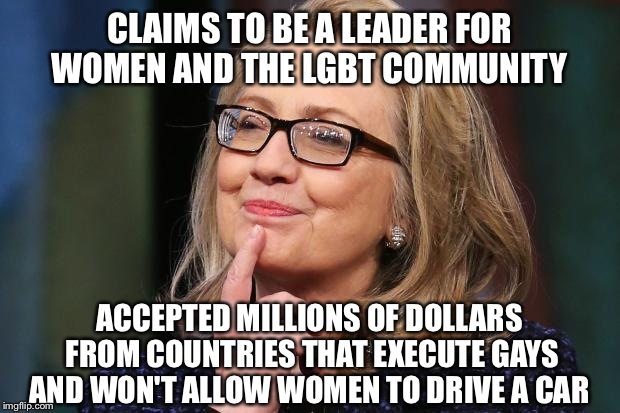 Hillary Clinton | CLAIMS TO BE A LEADER FOR WOMEN AND THE LGBT COMMUNITY ACCEPTED MILLIONS OF DOLLARS FROM COUNTRIES THAT EXECUTE GAYS AND WON'T ALLOW WOMEN T | image tagged in hillary clinton | made w/ Imgflip meme maker