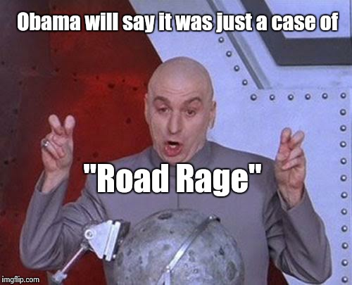 "Dr Evil Laser Meme | Obama will say it was just a case of ""Road Rage"" 