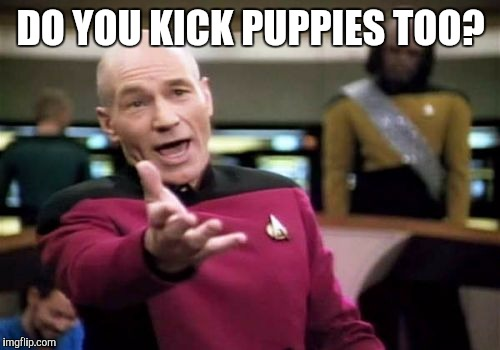 Picard Wtf Meme | DO YOU KICK PUPPIES TOO? | image tagged in memes,picard wtf | made w/ Imgflip meme maker
