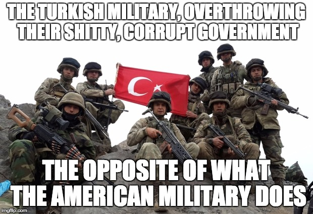What a real military is supposed to do | THE TURKISH MILITARY, OVERTHROWING THEIR SHITTY, CORRUPT GOVERNMENT THE OPPOSITE OF WHAT THE AMERICAN MILITARY DOES | image tagged in military,turkey,coup,government,libery | made w/ Imgflip meme maker