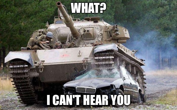 Tank | WHAT? I CAN'T HEAR YOU | image tagged in tank | made w/ Imgflip meme maker