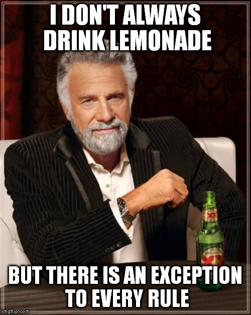 The Most Interesting Man In The World Meme | I DON'T ALWAYS DRINK LEMONADE BUT THERE IS AN EXCEPTION TO EVERY RULE | image tagged in memes,the most interesting man in the world | made w/ Imgflip meme maker