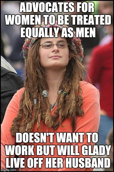 Feminist propaganda | ADVOCATES FOR WOMEN TO BE TREATED EQUALLY AS MEN DOESN'T WANT TO WORK BUT WILL GLADY LIVE OFF HER HUSBAND | image tagged in feminist chick | made w/ Imgflip meme maker