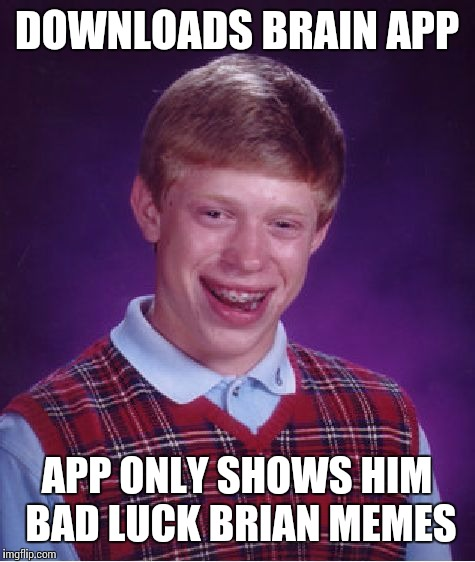 Bad Luck Brian Meme | DOWNLOADS BRAIN APP APP ONLY SHOWS HIM BAD LUCK BRIAN MEMES | image tagged in memes,bad luck brian | made w/ Imgflip meme maker