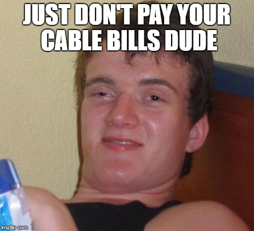 10 Guy Meme | JUST DON'T PAY YOUR CABLE BILLS DUDE | image tagged in memes,10 guy | made w/ Imgflip meme maker
