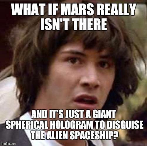 Conspiracy Keanu Meme | WHAT IF MARS REALLY ISN'T THERE AND IT'S JUST A GIANT SPHERICAL HOLOGRAM TO DISGUISE THE ALIEN SPACESHIP? | image tagged in memes,conspiracy keanu | made w/ Imgflip meme maker