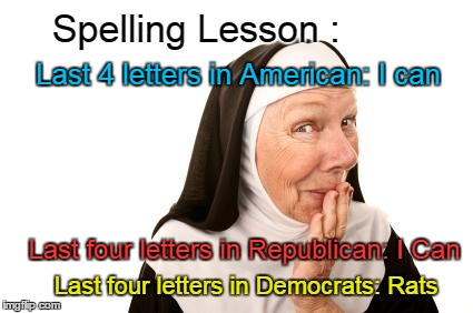 Nun gives spelling lesson | Spelling Lesson : Last four letters in Democrats: Rats Last 4 letters in American: I can Last four letters in Republican: I Can | image tagged in nun,american,republican,democrat | made w/ Imgflip meme maker