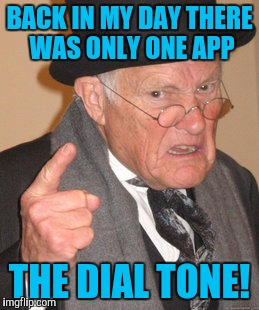 Back In My Day Meme | BACK IN MY DAY THERE WAS ONLY ONE APP THE DIAL TONE! | image tagged in memes,back in my day | made w/ Imgflip meme maker