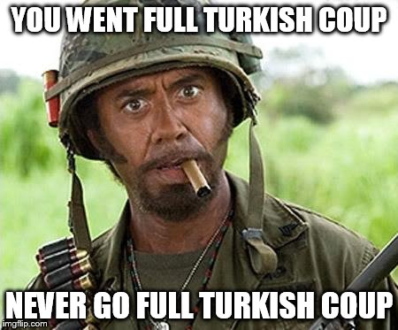 Attempted Turkish Coup. | YOU WENT FULL TURKISH COUP NEVER GO FULL TURKISH COUP | image tagged in robert downey jr tropic thunder | made w/ Imgflip meme maker