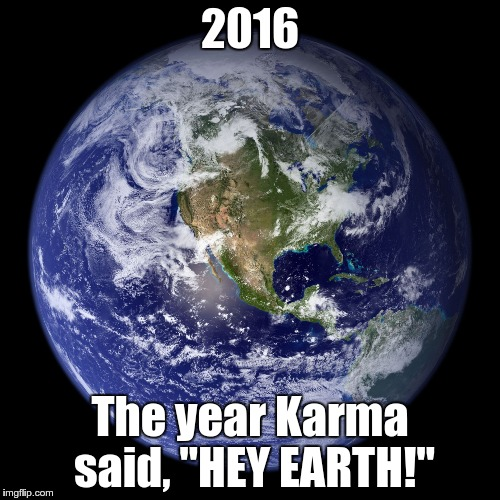 "2016 The year Karma said, ""HEY EARTH!"" 
