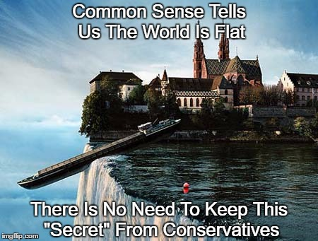 "Common Sense Tells Us The World Is Flat There Is No Need To Keep This ""Secret"" From Conservatives 