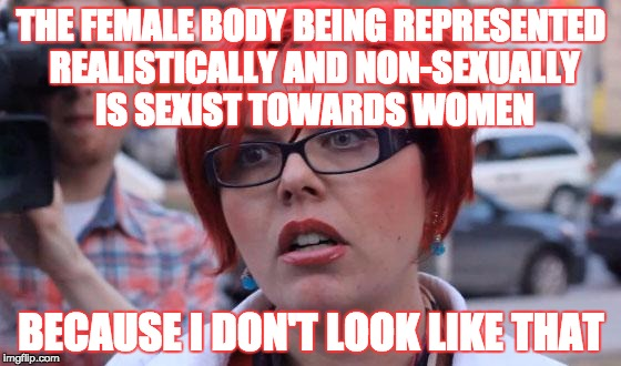 Insecurity runs strong with Radical Feminists | THE FEMALE BODY BEING REPRESENTED REALISTICALLY AND NON-SEXUALLY IS SEXIST TOWARDS WOMEN BECAUSE I DON'T LOOK LIKE THAT | image tagged in angry feminist,male gaze,feminism,feminazi,insecure,lol | made w/ Imgflip meme maker