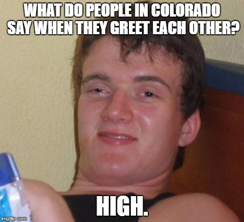 10 Guy Meme | WHAT DO PEOPLE IN COLORADO SAY WHEN THEY GREET EACH OTHER? HIGH. | image tagged in memes,10 guy | made w/ Imgflip meme maker