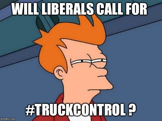 Futurama Fry Meme | WILL LIBERALS CALL FOR #TRUCKCONTROL ? | image tagged in memes,futurama fry | made w/ Imgflip meme maker