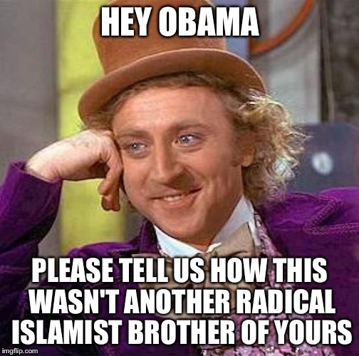 Creepy Condescending Wonka Meme | HEY OBAMA PLEASE TELL US HOW THIS WASN'T ANOTHER RADICAL ISLAMIST BROTHER OF YOURS | image tagged in memes,creepy condescending wonka | made w/ Imgflip meme maker