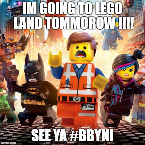 VACA!!  |  IM GOING TO LEGO LAND TOMMOROW !!!! SEE YA #BBYNI | made w/ Imgflip meme maker