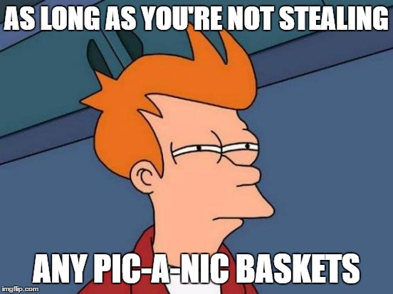 Futurama Fry Meme | AS LONG AS YOU'RE NOT STEALING ANY PIC-A-NIC BASKETS | image tagged in memes,futurama fry | made w/ Imgflip meme maker