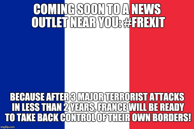 COMING SOON TO A NEWS OUTLET NEAR YOU: #FREXIT BECAUSE AFTER 3 MAJOR TERRORIST ATTACKS IN LESS THAN 2 YEARS, FRANCE WILL BE READY TO TAKE BA | made w/ Imgflip meme maker
