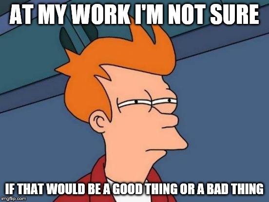Futurama Fry Meme | AT MY WORK I'M NOT SURE IF THAT WOULD BE A GOOD THING OR A BAD THING | image tagged in memes,futurama fry | made w/ Imgflip meme maker