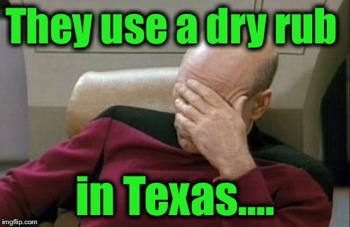 Captain Picard Facepalm Meme | They use a dry rub in Texas.... | image tagged in memes,captain picard facepalm | made w/ Imgflip meme maker