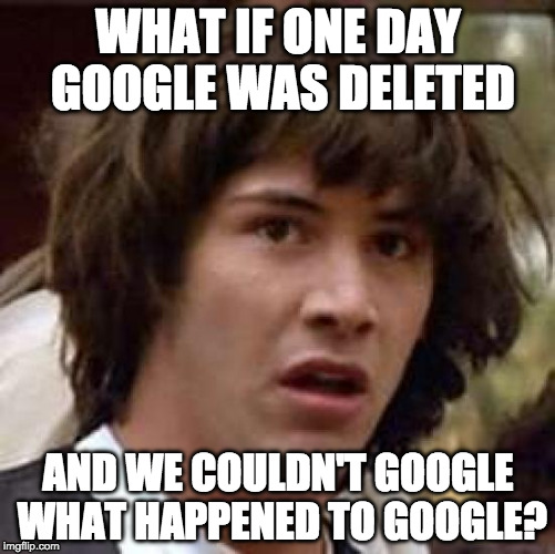 Conspiracy Keanu | WHAT IF ONE DAY GOOGLE WAS DELETED AND WE COULDN'T GOOGLE WHAT HAPPENED TO GOOGLE? | image tagged in memes,conspiracy keanu,google | made w/ Imgflip meme maker