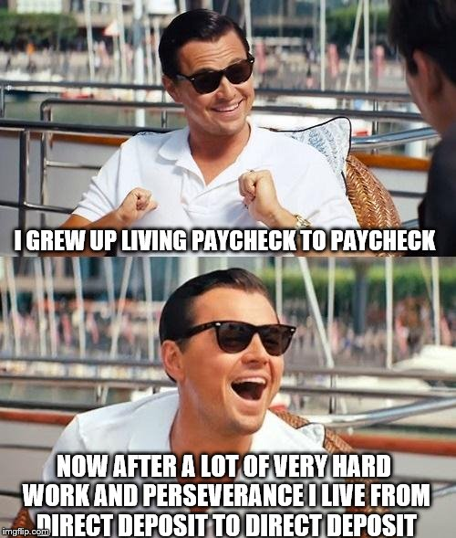 Leonardo Dicaprio Wolf Of Wall Street Meme | I GREW UP LIVING PAYCHECK TO PAYCHECK NOW AFTER A LOT OF VERY HARD WORK AND PERSEVERANCE I LIVE FROM DIRECT DEPOSIT TO DIRECT DEPOSIT | image tagged in memes,leonardo dicaprio wolf of wall street,hardworking guy | made w/ Imgflip meme maker