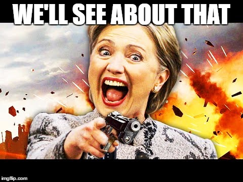 Hillary Kill It | WE'LL SEE ABOUT THAT | image tagged in hillary kill it | made w/ Imgflip meme maker