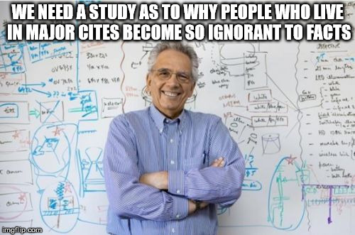 Engineering Professor | WE NEED A STUDY AS TO WHY PEOPLE WHO LIVE IN MAJOR CITES BECOME SO IGNORANT TO FACTS | image tagged in memes,engineering professor | made w/ Imgflip meme maker