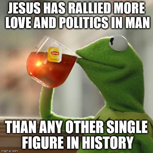 But Thats None Of My Business Meme | JESUS HAS RALLIED MORE LOVE AND POLITICS IN MAN THAN ANY OTHER SINGLE FIGURE IN HISTORY | image tagged in memes,but thats none of my business,kermit the frog | made w/ Imgflip meme maker