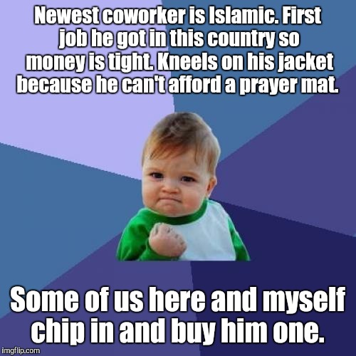 Maybe some kindness and mutual respect will grow into a good friendship.  | Newest coworker is Islamic. First job he got in this country so money is tight. Kneels on his jacket because he can't afford a prayer mat. S | image tagged in memes,success kid | made w/ Imgflip meme maker