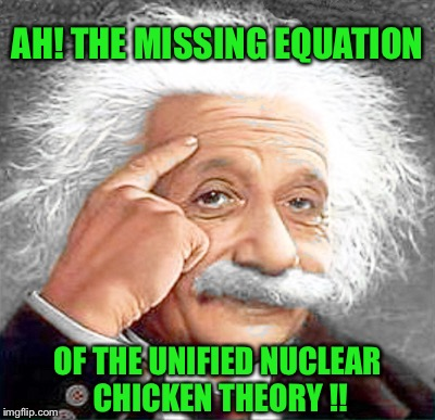 AH! THE MISSING EQUATION OF THE UNIFIED NUCLEAR CHICKEN THEORY !! | made w/ Imgflip meme maker