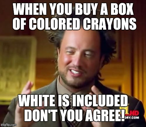 Ancient Aliens Meme | WHEN YOU BUY A BOX OF COLORED CRAYONS WHITE IS INCLUDED DON'T YOU AGREE! | image tagged in memes,ancient aliens | made w/ Imgflip meme maker