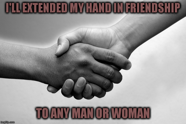 I'LL EXTENDED MY HAND IN FRIENDSHIP TO ANY MAN OR WOMAN | made w/ Imgflip meme maker