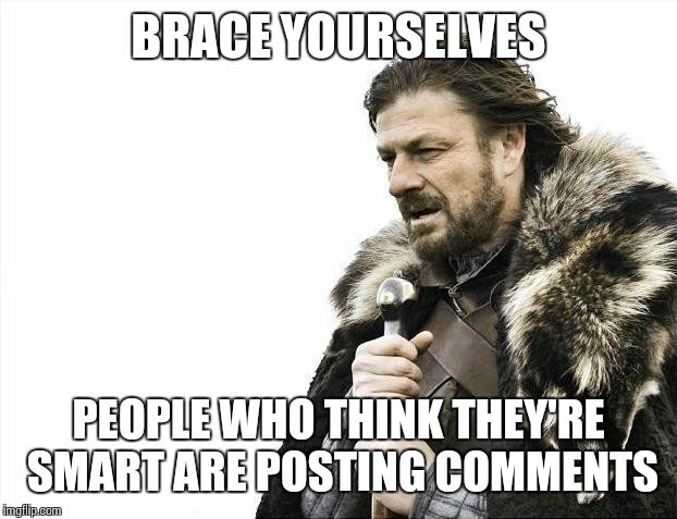 Brace Yourselves X is Coming Meme | BRACE YOURSELVES PEOPLE WHO THINK THEY'RE SMART ARE POSTING COMMENTS | image tagged in memes,brace yourselves x is coming | made w/ Imgflip meme maker
