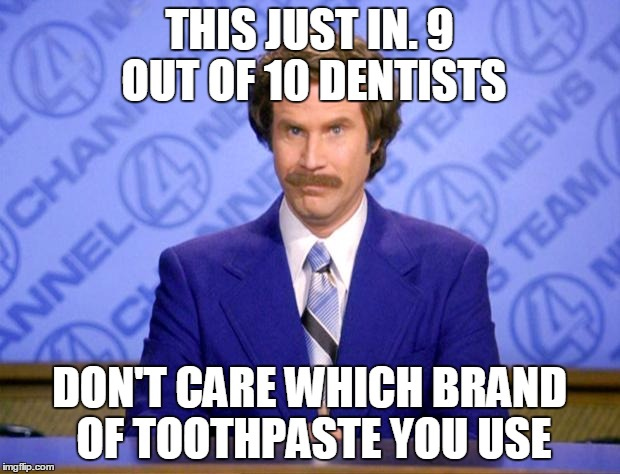 Tastes great, less fillings! | THIS JUST IN. 9 OUT OF 10 DENTISTS DON'T CARE WHICH BRAND OF TOOTHPASTE YOU USE | image tagged in this just in,memes,dentist,ron burgundy,statistics,spongegar | made w/ Imgflip meme maker