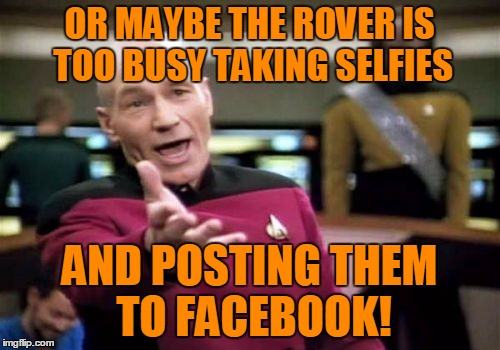 Picard Wtf Meme | OR MAYBE THE ROVER IS TOO BUSY TAKING SELFIES AND POSTING THEM TO FACEBOOK! | image tagged in memes,picard wtf | made w/ Imgflip meme maker