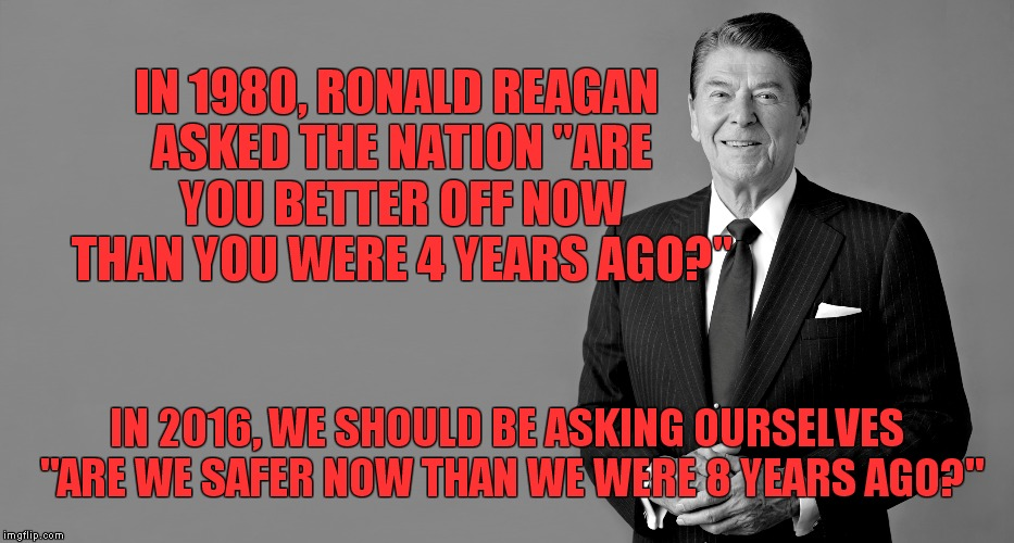 "reagan | IN 1980, RONALD REAGAN ASKED THE NATION ""ARE YOU BETTER OFF NOW THAN YOU WERE 4 YEARS AGO?"" IN 2016, WE SHOULD BE ASKING OURSELVES ""ARE WE S 