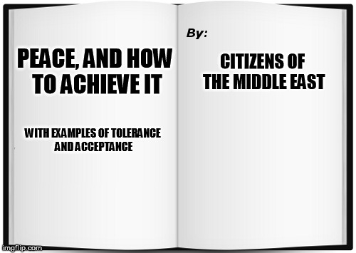 Shortest Book Ever Written | PEACE, AND HOW TO ACHIEVE IT CITIZENS OF THE MIDDLE EAST WITH EXAMPLES OF TOLERANCE AND ACCEPTANCE | image tagged in shortest book ever written | made w/ Imgflip meme maker