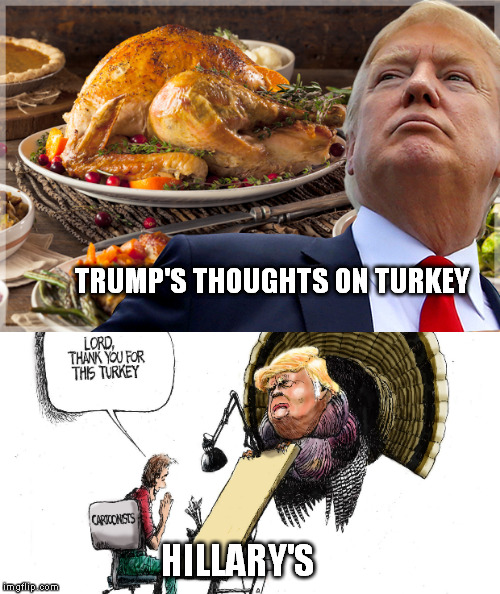 Trump and Hillary on Turkey | TRUMP'S THOUGHTS ON TURKEY HILLARY'S | image tagged in memes,trump 2016,donald trump,hillary clinton 2016,turkey | made w/ Imgflip meme maker