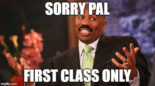 Steve Harvey Meme | SORRY PAL FIRST CLASS ONLY | image tagged in memes,steve harvey | made w/ Imgflip meme maker