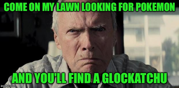 Sorry if this is a repost | COME ON MY LAWN LOOKING FOR POKEMON AND YOU'LL FIND A GLOCKATCHU | image tagged in clint eastwood,memes,funny,pokemon go,glock | made w/ Imgflip meme maker