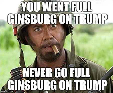 Ginsburg regrets remarks on Trump | YOU WENT FULL GINSBURG ON TRUMP NEVER GO FULL GINSBURG ON TRUMP | image tagged in robert downey jr tropic thunder | made w/ Imgflip meme maker