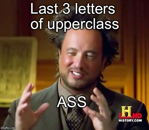 Ancient Aliens Meme | Last 3 letters of upperclass ASS | image tagged in memes,ancient aliens | made w/ Imgflip meme maker
