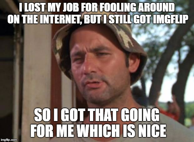 I didn't really lose my job, but maybe I should | I LOST MY JOB FOR FOOLING AROUND ON THE INTERNET, BUT I STILL GOT IMGFLIP SO I GOT THAT GOING FOR ME WHICH IS NICE | image tagged in memes,so i got that goin for me which is nice | made w/ Imgflip meme maker