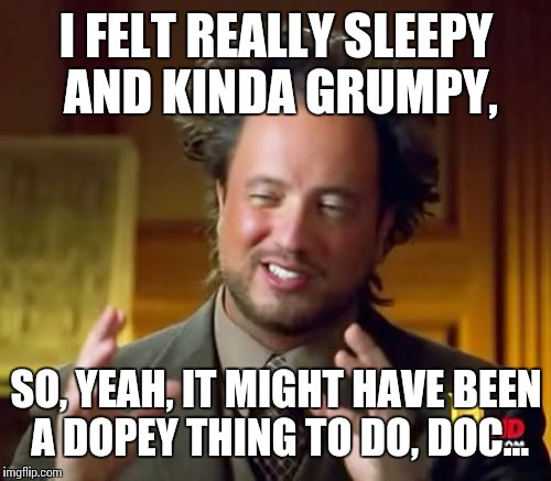 Ancient Aliens Meme | I FELT REALLY SLEEPY AND KINDA GRUMPY, SO, YEAH, IT MIGHT HAVE BEEN A DOPEY THING TO DO, DOC... | image tagged in memes,ancient aliens | made w/ Imgflip meme maker