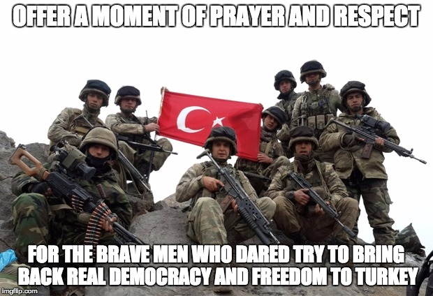 The Heroes of Turkey | OFFER A MOMENT OF PRAYER AND RESPECT FOR THE BRAVE MEN WHO DARED TRY TO BRING BACK REAL DEMOCRACY AND FREEDOM TO TURKEY | image tagged in turkey,heroes,coup | made w/ Imgflip meme maker